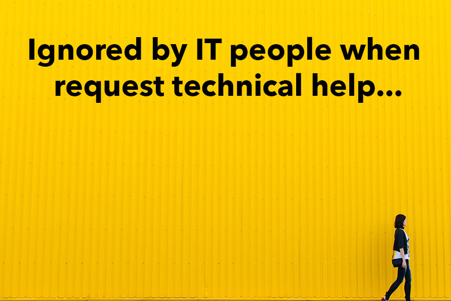 ignore by IT people when request technical help...